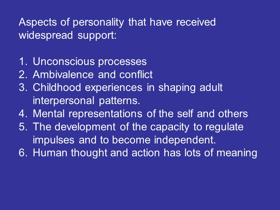 Aspects of personality that have received widespread support: 1.Unconscious processes 2.Ambivalence and conflict 3.Childhood experiences in shaping ad