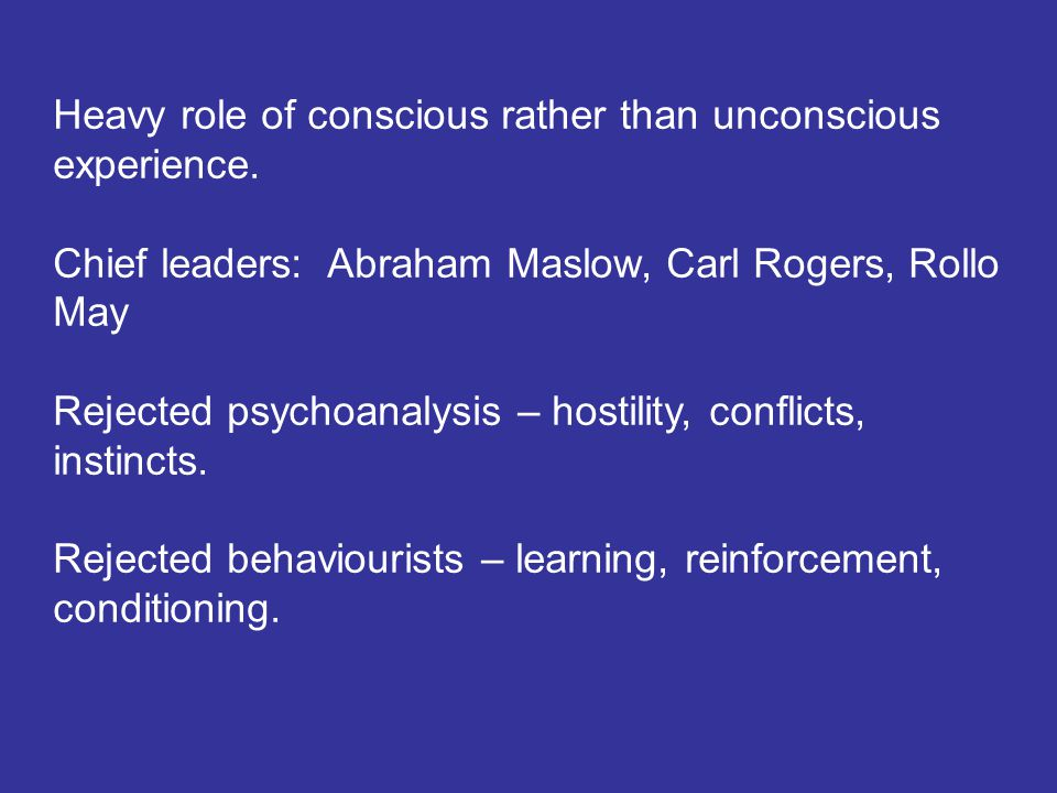 Heavy role of conscious rather than unconscious experience. Chief leaders: Abraham Maslow, Carl Rogers, Rollo May Rejected psychoanalysis – hostility,