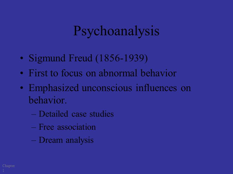 Chapter 1 Psychoanalysis Sigmund Freud (1856-1939) First to focus on abnormal behavior Emphasized unconscious influences on behavior. –Detailed case s