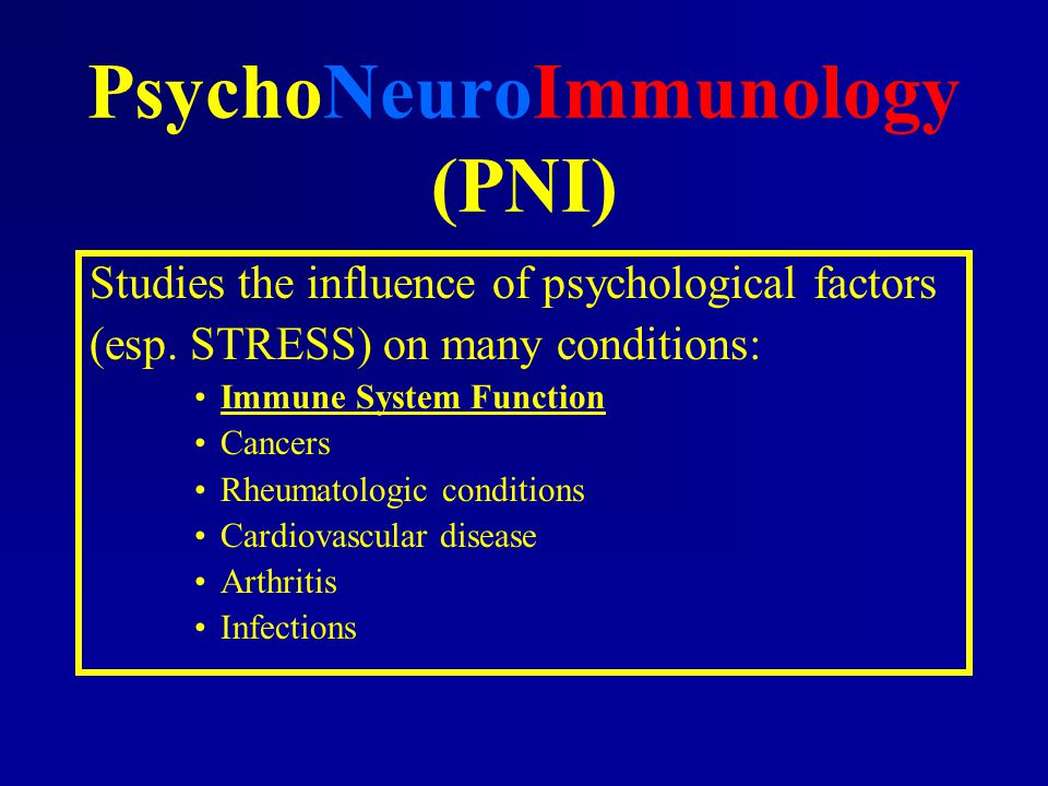 PsychoNeuroImmunology (PNI) Studies the influence of psychological factors (esp. STRESS) on many conditions: Immune System Function Cancers Rheumatolo