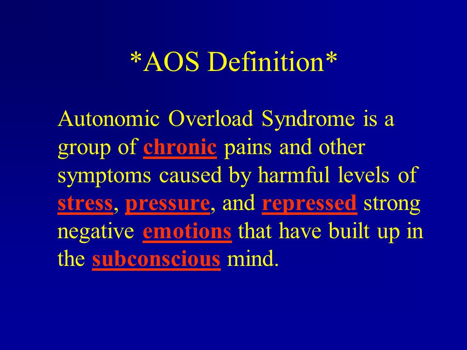 *AOS Definition* Autonomic Overload Syndrome is a group of chronic pains and other symptoms caused by harmful levels of stress, pressure, and represse