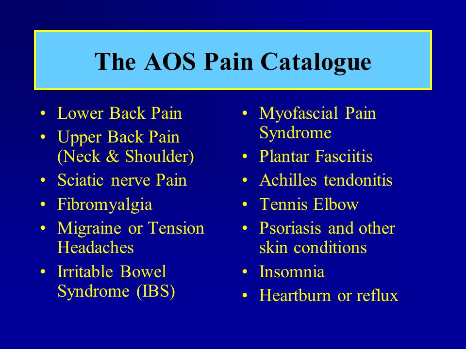 The AOS Pain Catalogue Lower Back Pain Upper Back Pain (Neck & Shoulder) Sciatic nerve Pain Fibromyalgia Migraine or Tension Headaches Irritable Bowel