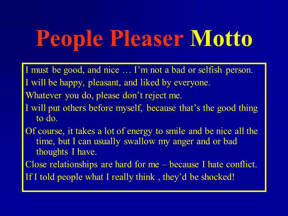 People Pleaser Motto I must be good, and nice … I'm not a bad or selfish person. I will be happy, pleasant, and liked by everyone. Whatever you do, pl