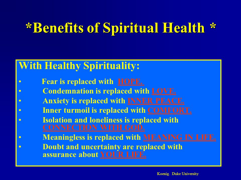 *Benefits of Spiritual Health * With Healthy Spirituality: Fear is replaced with HOPE. Condemnation is replaced with LOVE. Anxiety is replaced with IN