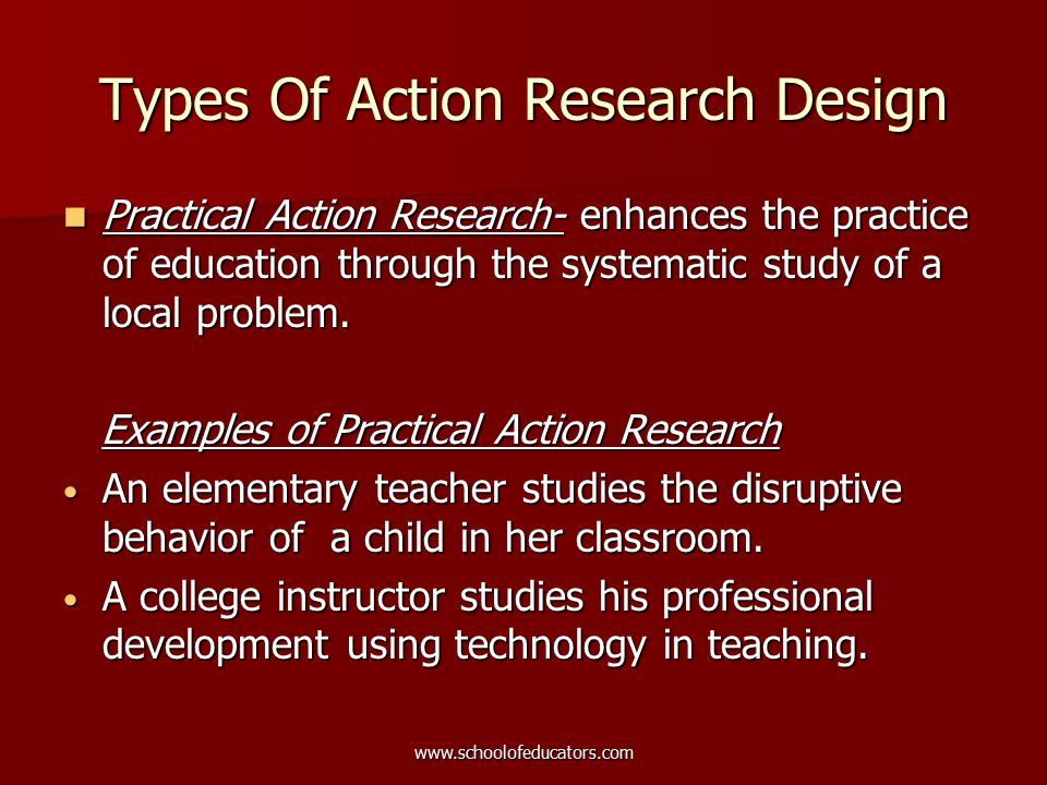 Types Of Action Research Design Practical Action Research- enhances the practice of education through the systematic study of a local problem.
