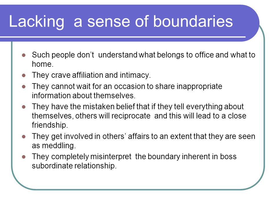 Lacking a sense of boundaries Such people don't understand what belongs to office and what to home.