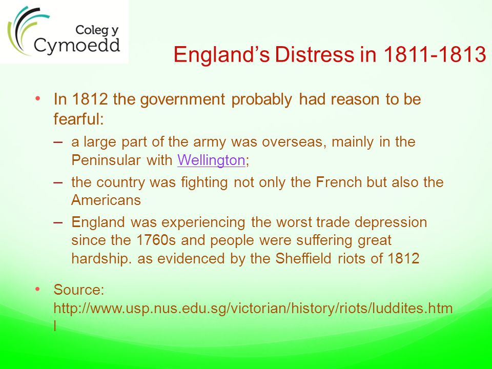England's Distress in 1811-1813 In 1812 the government probably had reason to be fearful: – a large part of the army was overseas, mainly in the Peninsular with Wellington;Wellington – the country was fighting not only the French but also the Americans – England was experiencing the worst trade depression since the 1760s and people were suffering great hardship.