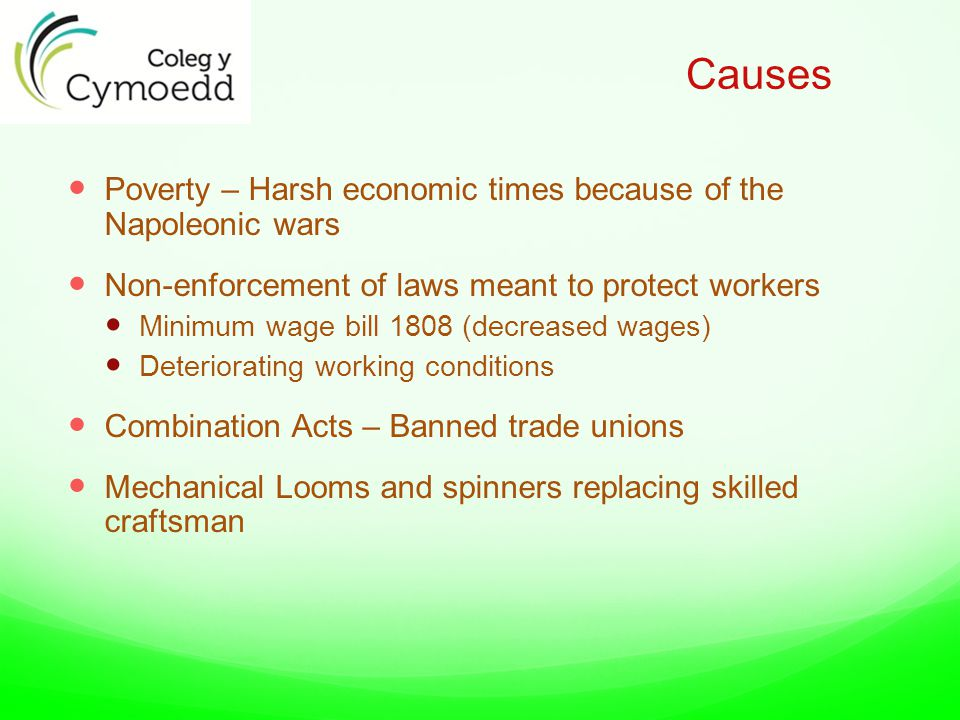 Causes Poverty – Harsh economic times because of the Napoleonic wars Non-enforcement of laws meant to protect workers Minimum wage bill 1808 (decreased wages) Deteriorating working conditions Combination Acts – Banned trade unions Mechanical Looms and spinners replacing skilled craftsman