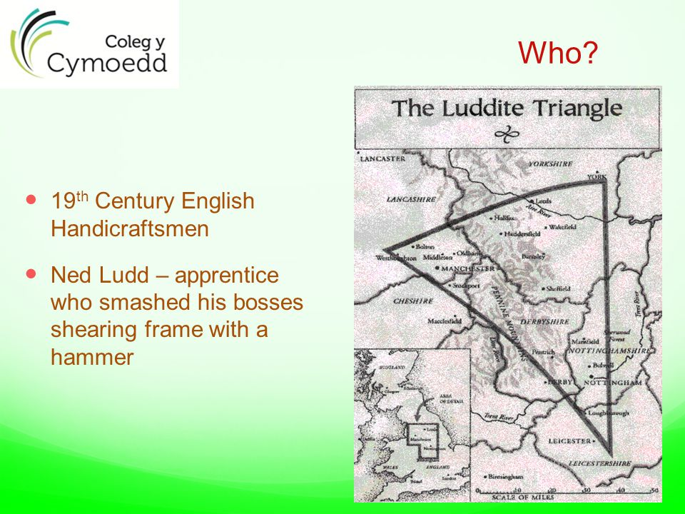 Who? 19 th Century English Handicraftsmen Ned Ludd – apprentice who smashed his bosses shearing frame with a hammer