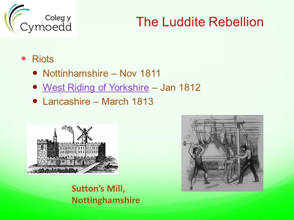 The Luddite Rebellion Riots Nottinhamshire – Nov 1811 West Riding of Yorkshire – Jan 1812 West Riding of Yorkshire Lancashire – March 1813 Sutton's Mill, Nottinghamshire