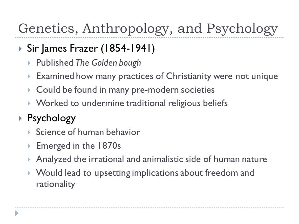 Genetics, Anthropology, and Psychology  Sir James Frazer (1854-1941)  Published The Golden bough  Examined how many practices of Christianity were not unique  Could be found in many pre-modern societies  Worked to undermine traditional religious beliefs  Psychology  Science of human behavior  Emerged in the 1870s  Analyzed the irrational and animalistic side of human nature  Would lead to upsetting implications about freedom and rationality