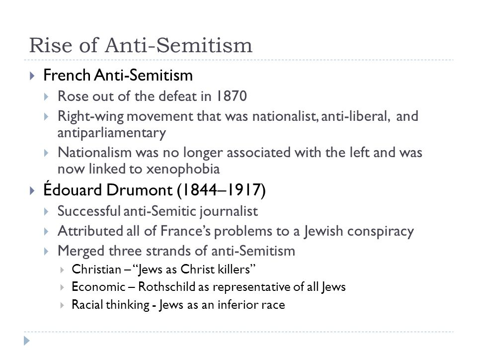Rise of Anti-Semitism  French Anti-Semitism  Rose out of the defeat in 1870  Right-wing movement that was nationalist, anti-liberal, and antiparliamentary  Nationalism was no longer associated with the left and was now linked to xenophobia  Édouard Drumont (1844–1917)  Successful anti-Semitic journalist  Attributed all of France's problems to a Jewish conspiracy  Merged three strands of anti-Semitism  Christian – Jews as Christ killers  Economic – Rothschild as representative of all Jews  Racial thinking - Jews as an inferior race