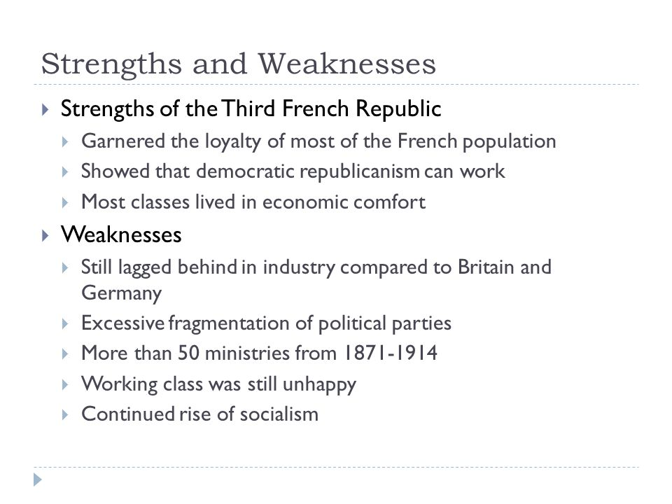 Strengths and Weaknesses  Strengths of the Third French Republic  Garnered the loyalty of most of the French population  Showed that democratic republicanism can work  Most classes lived in economic comfort  Weaknesses  Still lagged behind in industry compared to Britain and Germany  Excessive fragmentation of political parties  More than 50 ministries from 1871-1914  Working class was still unhappy  Continued rise of socialism