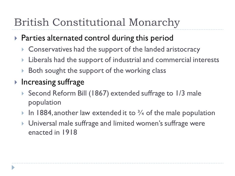 British Constitutional Monarchy  Parties alternated control during this period  Conservatives had the support of the landed aristocracy  Liberals had the support of industrial and commercial interests  Both sought the support of the working class  Increasing suffrage  Second Reform Bill (1867) extended suffrage to 1/3 male population  In 1884, another law extended it to ¾ of the male population  Universal male suffrage and limited women's suffrage were enacted in 1918