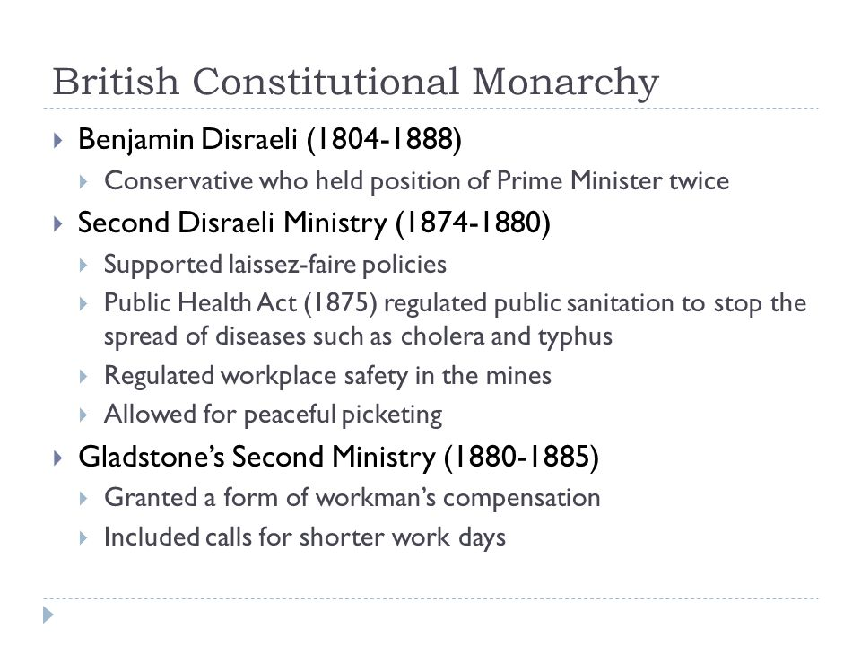 British Constitutional Monarchy  Benjamin Disraeli (1804-1888)  Conservative who held position of Prime Minister twice  Second Disraeli Ministry (1874-1880)  Supported laissez-faire policies  Public Health Act (1875) regulated public sanitation to stop the spread of diseases such as cholera and typhus  Regulated workplace safety in the mines  Allowed for peaceful picketing  Gladstone's Second Ministry (1880-1885)  Granted a form of workman's compensation  Included calls for shorter work days