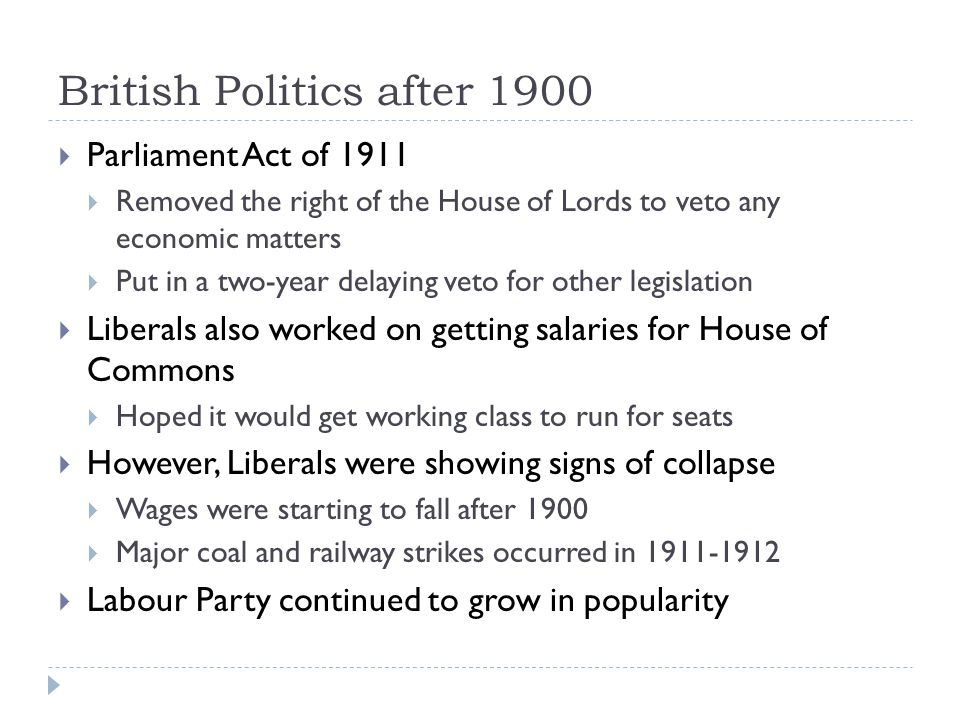 British Politics after 1900  Parliament Act of 1911  Removed the right of the House of Lords to veto any economic matters  Put in a two-year delaying veto for other legislation  Liberals also worked on getting salaries for House of Commons  Hoped it would get working class to run for seats  However, Liberals were showing signs of collapse  Wages were starting to fall after 1900  Major coal and railway strikes occurred in 1911-1912  Labour Party continued to grow in popularity