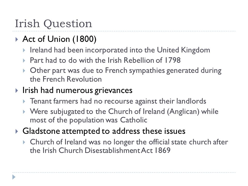Irish Question  Act of Union (1800)  Ireland had been incorporated into the United Kingdom  Part had to do with the Irish Rebellion of 1798  Other part was due to French sympathies generated during the French Revolution  Irish had numerous grievances  Tenant farmers had no recourse against their landlords  Were subjugated to the Church of Ireland (Anglican) while most of the population was Catholic  Gladstone attempted to address these issues  Church of Ireland was no longer the official state church after the Irish Church Disestablishment Act 1869