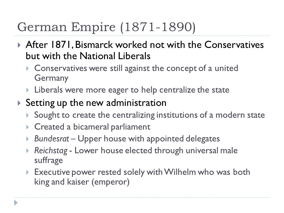 German Empire (1871-1890)  After 1871, Bismarck worked not with the Conservatives but with the National Liberals  Conservatives were still against the concept of a united Germany  Liberals were more eager to help centralize the state  Setting up the new administration  Sought to create the centralizing institutions of a modern state  Created a bicameral parliament  Bundesrat – Upper house with appointed delegates  Reichstag - Lower house elected through universal male suffrage  Executive power rested solely with Wilhelm who was both king and kaiser (emperor)