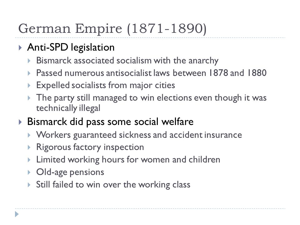 German Empire (1871-1890)  Anti-SPD legislation  Bismarck associated socialism with the anarchy  Passed numerous antisocialist laws between 1878 and 1880  Expelled socialists from major cities  The party still managed to win elections even though it was technically illegal  Bismarck did pass some social welfare  Workers guaranteed sickness and accident insurance  Rigorous factory inspection  Limited working hours for women and children  Old-age pensions  Still failed to win over the working class