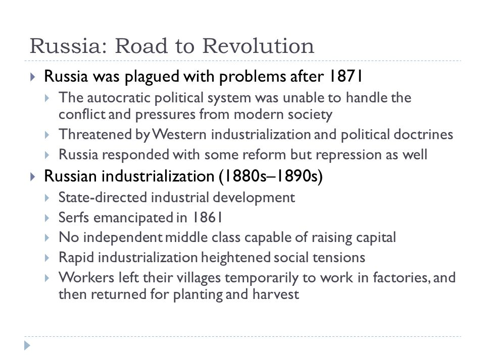 Russia: Road to Revolution  Russia was plagued with problems after 1871  The autocratic political system was unable to handle the conflict and pressures from modern society  Threatened by Western industrialization and political doctrines  Russia responded with some reform but repression as well  Russian industrialization (1880s–1890s)  State-directed industrial development  Serfs emancipated in 1861  No independent middle class capable of raising capital  Rapid industrialization heightened social tensions  Workers left their villages temporarily to work in factories, and then returned for planting and harvest