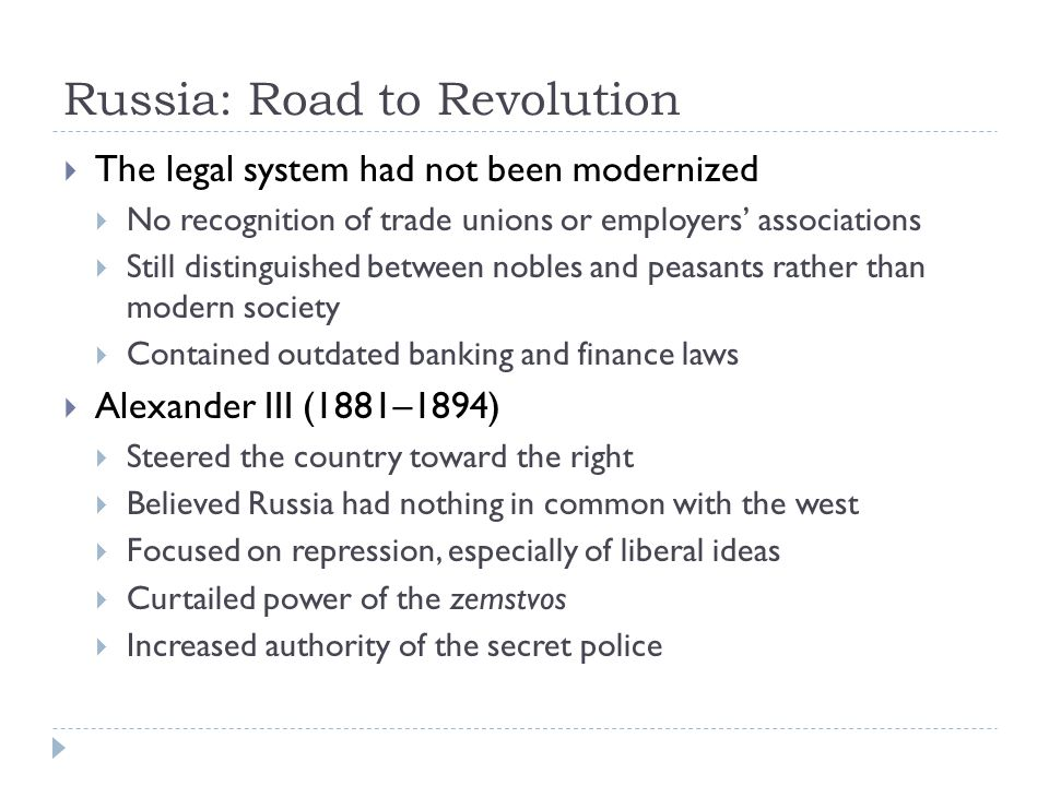 Russia: Road to Revolution  The legal system had not been modernized  No recognition of trade unions or employers' associations  Still distinguished between nobles and peasants rather than modern society  Contained outdated banking and finance laws  Alexander III (1881–1894)  Steered the country toward the right  Believed Russia had nothing in common with the west  Focused on repression, especially of liberal ideas  Curtailed power of the zemstvos  Increased authority of the secret police