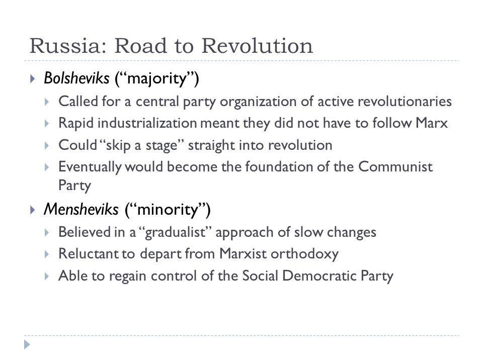 Russia: Road to Revolution  Bolsheviks ( majority )  Called for a central party organization of active revolutionaries  Rapid industrialization meant they did not have to follow Marx  Could skip a stage straight into revolution  Eventually would become the foundation of the Communist Party  Mensheviks ( minority )  Believed in a gradualist approach of slow changes  Reluctant to depart from Marxist orthodoxy  Able to regain control of the Social Democratic Party