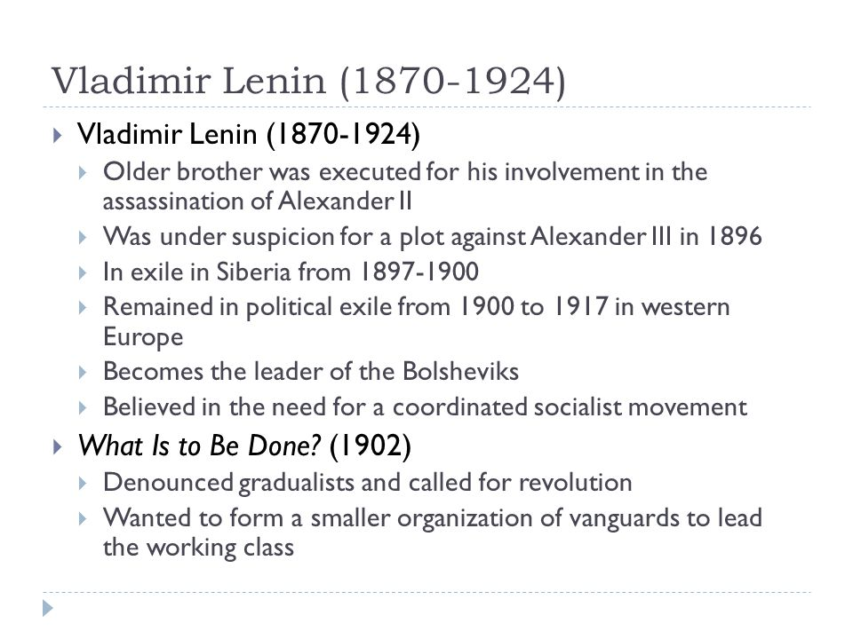 Vladimir Lenin (1870-1924)  Vladimir Lenin (1870-1924)  Older brother was executed for his involvement in the assassination of Alexander II  Was under suspicion for a plot against Alexander III in 1896  In exile in Siberia from 1897-1900  Remained in political exile from 1900 to 1917 in western Europe  Becomes the leader of the Bolsheviks  Believed in the need for a coordinated socialist movement  What Is to Be Done.