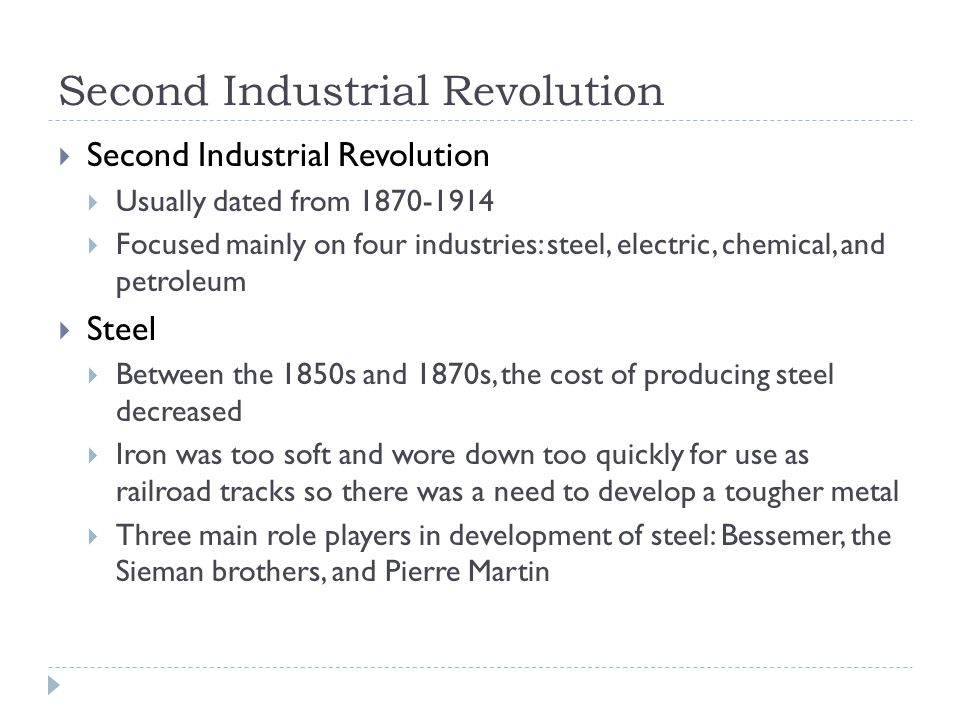 Second Industrial Revolution  Second Industrial Revolution  Usually dated from 1870-1914  Focused mainly on four industries: steel, electric, chemical, and petroleum  Steel  Between the 1850s and 1870s, the cost of producing steel decreased  Iron was too soft and wore down too quickly for use as railroad tracks so there was a need to develop a tougher metal  Three main role players in development of steel: Bessemer, the Sieman brothers, and Pierre Martin