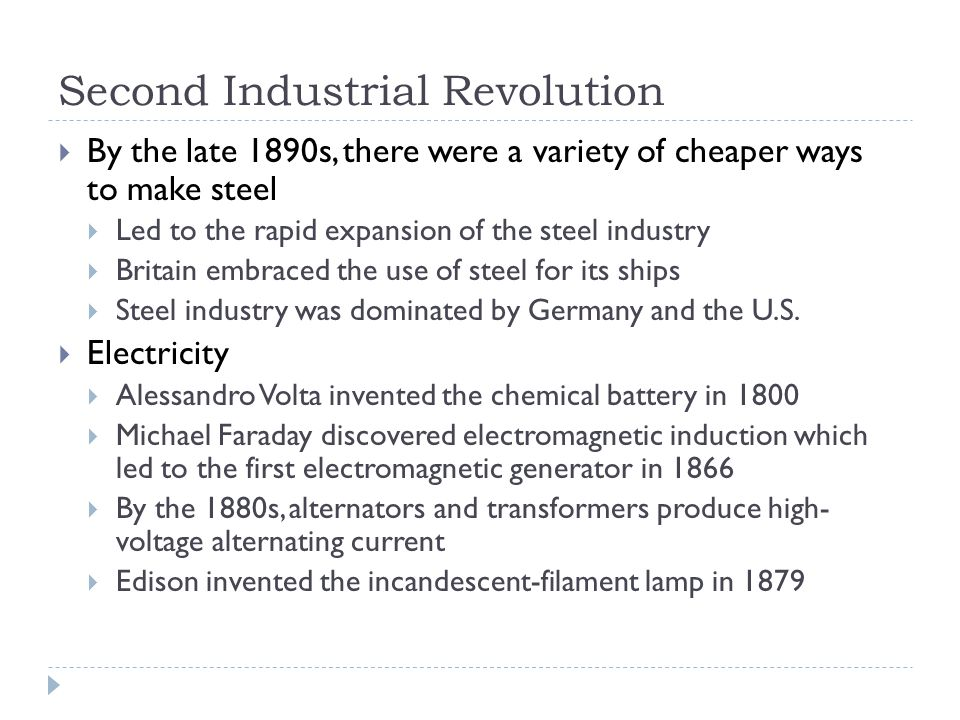 Second Industrial Revolution  By the late 1890s, there were a variety of cheaper ways to make steel  Led to the rapid expansion of the steel industry  Britain embraced the use of steel for its ships  Steel industry was dominated by Germany and the U.S.