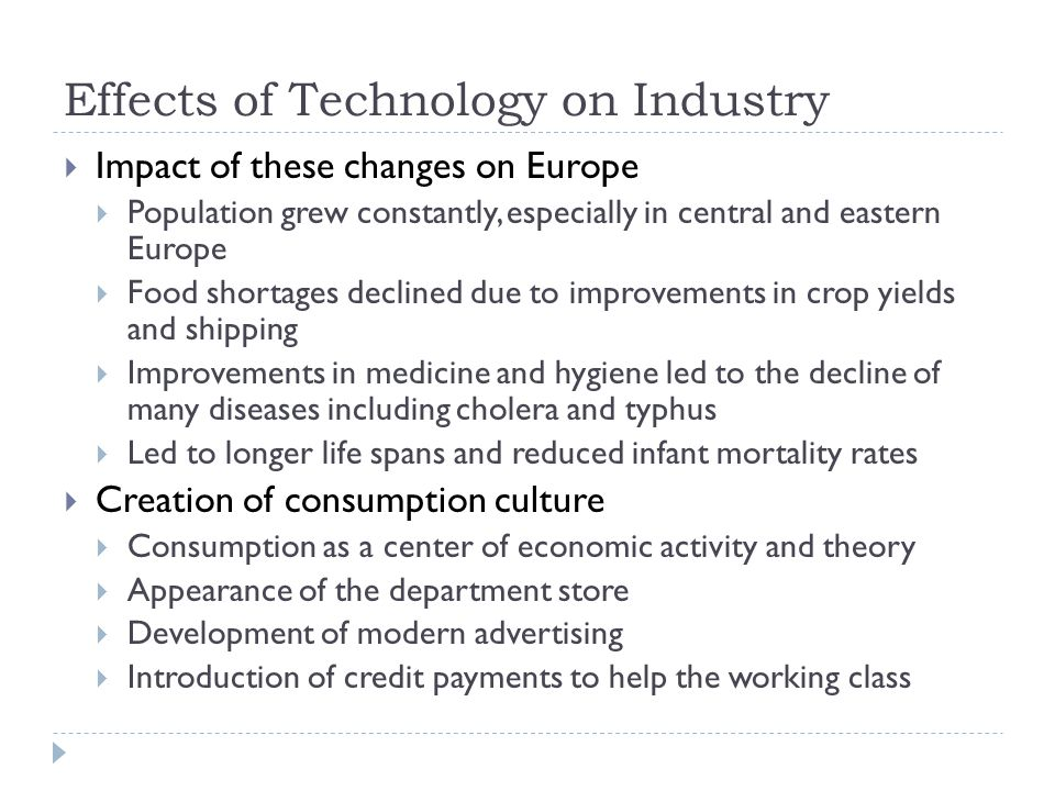 Effects of Technology on Industry  Impact of these changes on Europe  Population grew constantly, especially in central and eastern Europe  Food shortages declined due to improvements in crop yields and shipping  Improvements in medicine and hygiene led to the decline of many diseases including cholera and typhus  Led to longer life spans and reduced infant mortality rates  Creation of consumption culture  Consumption as a center of economic activity and theory  Appearance of the department store  Development of modern advertising  Introduction of credit payments to help the working class