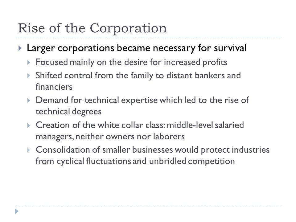Rise of the Corporation  Larger corporations became necessary for survival  Focused mainly on the desire for increased profits  Shifted control from the family to distant bankers and financiers  Demand for technical expertise which led to the rise of technical degrees  Creation of the white collar class: middle-level salaried managers, neither owners nor laborers  Consolidation of smaller businesses would protect industries from cyclical fluctuations and unbridled competition