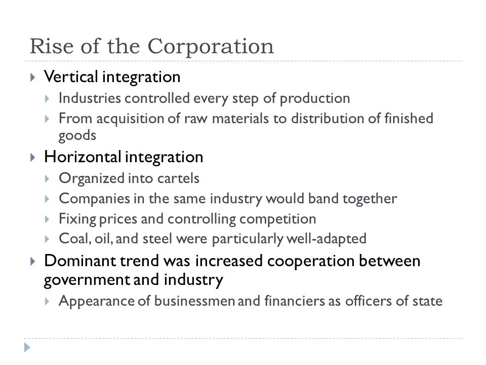 Rise of the Corporation  Vertical integration  Industries controlled every step of production  From acquisition of raw materials to distribution of finished goods  Horizontal integration  Organized into cartels  Companies in the same industry would band together  Fixing prices and controlling competition  Coal, oil, and steel were particularly well-adapted  Dominant trend was increased cooperation between government and industry  Appearance of businessmen and financiers as officers of state