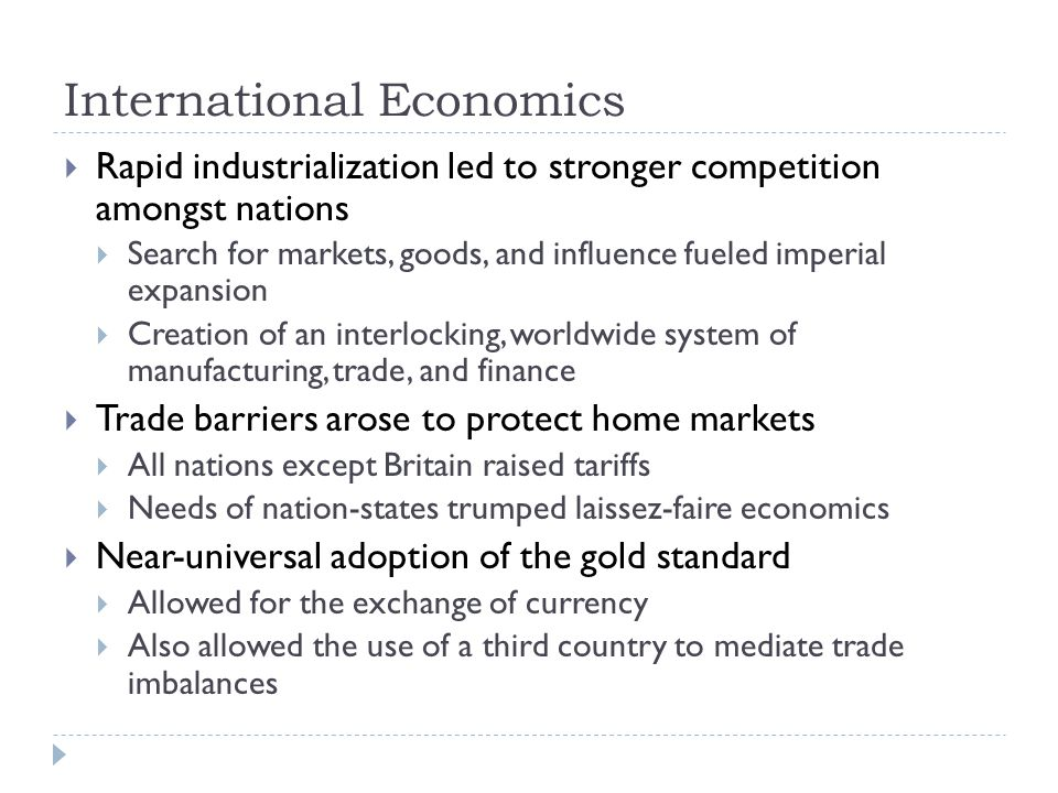 International Economics  Rapid industrialization led to stronger competition amongst nations  Search for markets, goods, and influence fueled imperial expansion  Creation of an interlocking, worldwide system of manufacturing, trade, and finance  Trade barriers arose to protect home markets  All nations except Britain raised tariffs  Needs of nation-states trumped laissez-faire economics  Near-universal adoption of the gold standard  Allowed for the exchange of currency  Also allowed the use of a third country to mediate trade imbalances