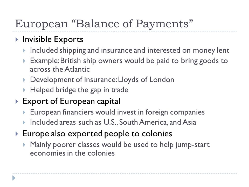 European Balance of Payments  Invisible Exports  Included shipping and insurance and interested on money lent  Example: British ship owners would be paid to bring goods to across the Atlantic  Development of insurance: Lloyds of London  Helped bridge the gap in trade  Export of European capital  European financiers would invest in foreign companies  Included areas such as U.S., South America, and Asia  Europe also exported people to colonies  Mainly poorer classes would be used to help jump-start economies in the colonies