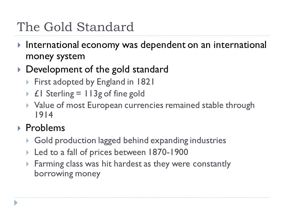 The Gold Standard  International economy was dependent on an international money system  Development of the gold standard  First adopted by England in 1821  £1 Sterling = 113g of fine gold  Value of most European currencies remained stable through 1914  Problems  Gold production lagged behind expanding industries  Led to a fall of prices between 1870-1900  Farming class was hit hardest as they were constantly borrowing money