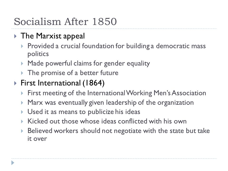 Socialism After 1850  The Marxist appeal  Provided a crucial foundation for building a democratic mass politics  Made powerful claims for gender equality  The promise of a better future  First International (1864)  First meeting of the International Working Men's Association  Marx was eventually given leadership of the organization  Used it as means to publicize his ideas  Kicked out those whose ideas conflicted with his own  Believed workers should not negotiate with the state but take it over