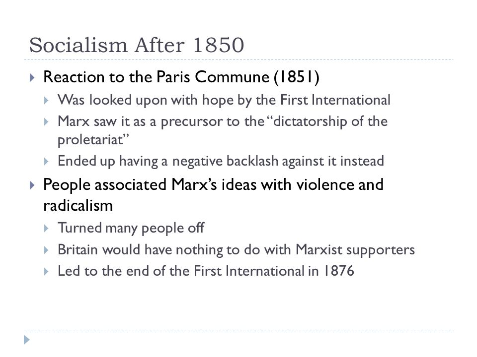 Socialism After 1850  Reaction to the Paris Commune (1851)  Was looked upon with hope by the First International  Marx saw it as a precursor to the dictatorship of the proletariat  Ended up having a negative backlash against it instead  People associated Marx's ideas with violence and radicalism  Turned many people off  Britain would have nothing to do with Marxist supporters  Led to the end of the First International in 1876