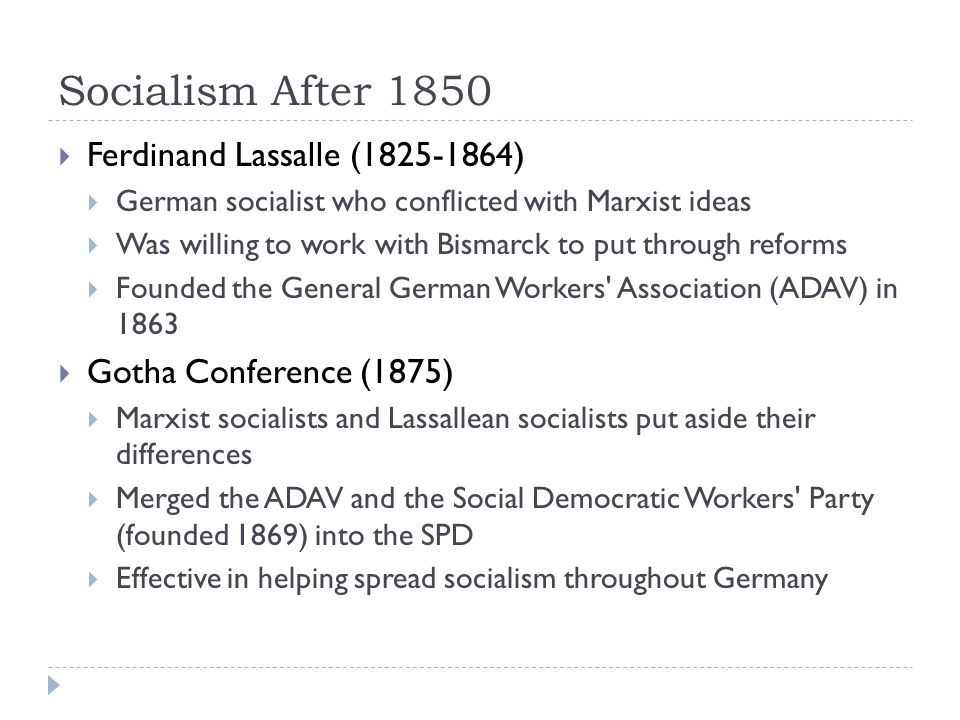 Socialism After 1850  Ferdinand Lassalle (1825-1864)  German socialist who conflicted with Marxist ideas  Was willing to work with Bismarck to put through reforms  Founded the General German Workers Association (ADAV) in 1863  Gotha Conference (1875)  Marxist socialists and Lassallean socialists put aside their differences  Merged the ADAV and the Social Democratic Workers Party (founded 1869) into the SPD  Effective in helping spread socialism throughout Germany