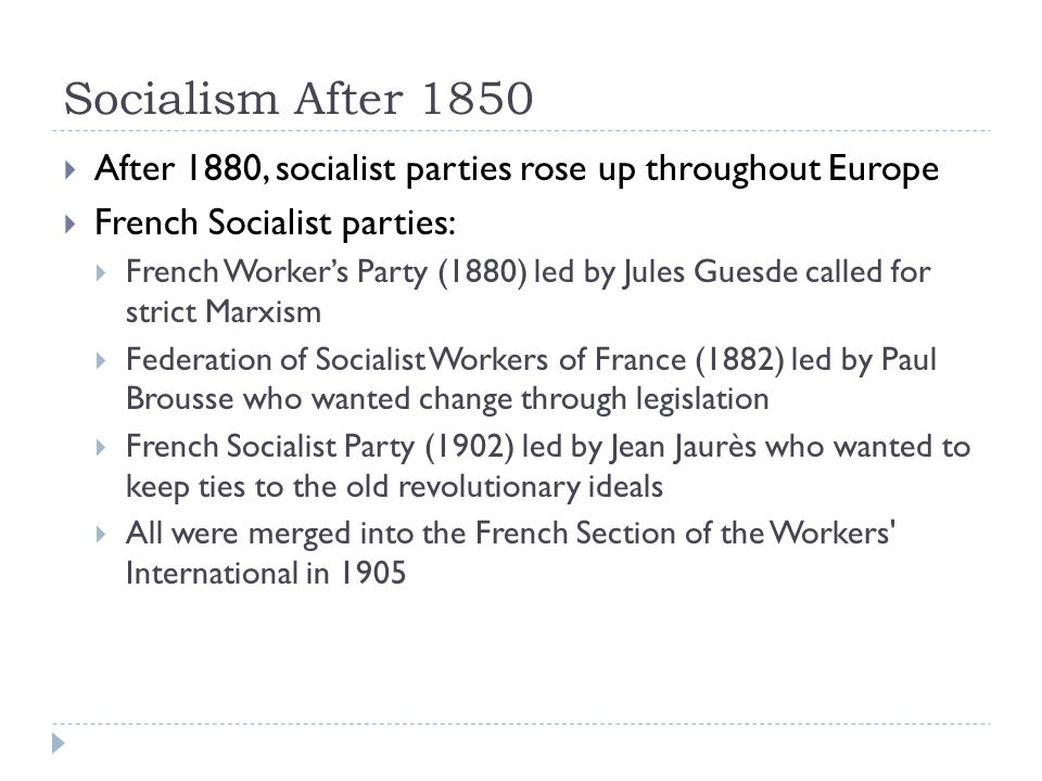 Socialism After 1850  After 1880, socialist parties rose up throughout Europe  French Socialist parties:  French Worker's Party (1880) led by Jules Guesde called for strict Marxism  Federation of Socialist Workers of France (1882) led by Paul Brousse who wanted change through legislation  French Socialist Party (1902) led by Jean Jaurès who wanted to keep ties to the old revolutionary ideals  All were merged into the French Section of the Workers International in 1905