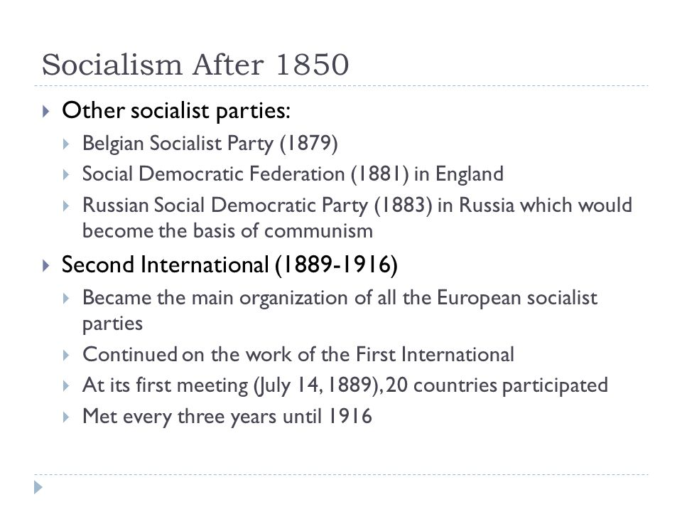 Socialism After 1850  Other socialist parties:  Belgian Socialist Party (1879)  Social Democratic Federation (1881) in England  Russian Social Democratic Party (1883) in Russia which would become the basis of communism  Second International (1889-1916)  Became the main organization of all the European socialist parties  Continued on the work of the First International  At its first meeting (July 14, 1889), 20 countries participated  Met every three years until 1916