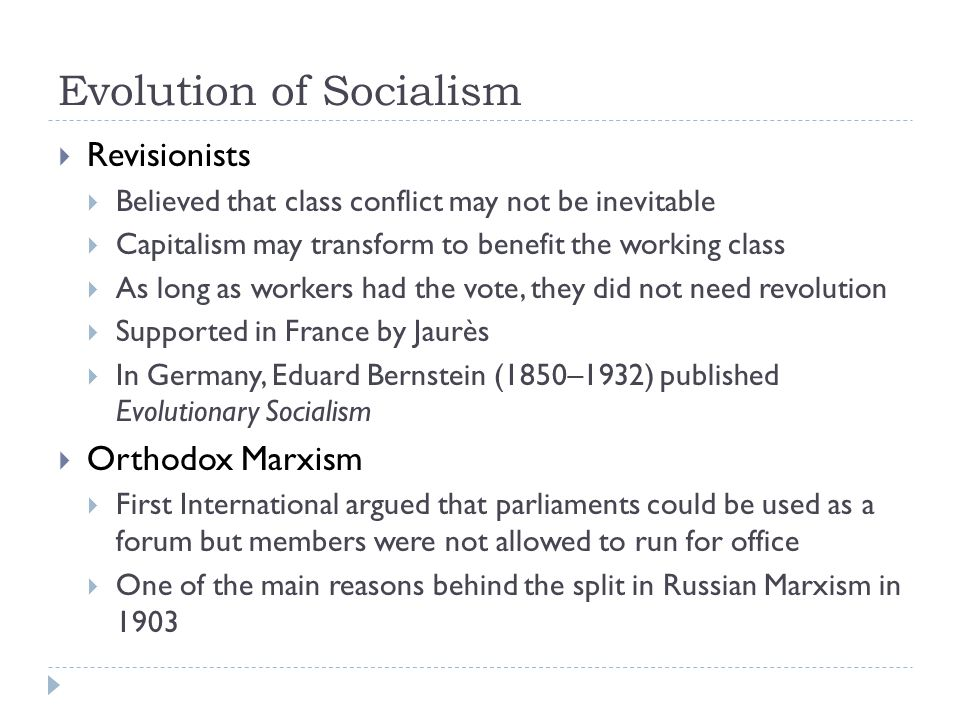 Evolution of Socialism  Revisionists  Believed that class conflict may not be inevitable  Capitalism may transform to benefit the working class  As long as workers had the vote, they did not need revolution  Supported in France by Jaurès  In Germany, Eduard Bernstein (1850–1932) published Evolutionary Socialism  Orthodox Marxism  First International argued that parliaments could be used as a forum but members were not allowed to run for office  One of the main reasons behind the split in Russian Marxism in 1903