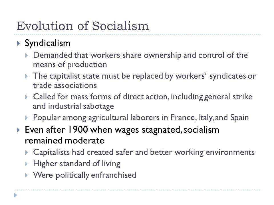 Evolution of Socialism  Syndicalism  Demanded that workers share ownership and control of the means of production  The capitalist state must be replaced by workers' syndicates or trade associations  Called for mass forms of direct action, including general strike and industrial sabotage  Popular among agricultural laborers in France, Italy, and Spain  Even after 1900 when wages stagnated, socialism remained moderate  Capitalists had created safer and better working environments  Higher standard of living  Were politically enfranchised