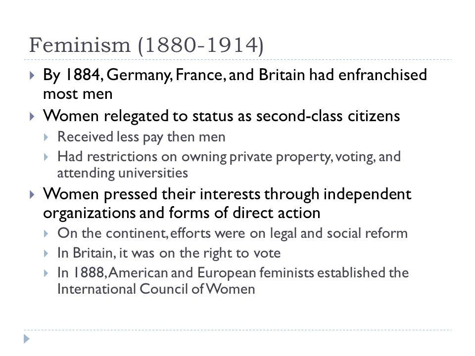 Feminism (1880-1914)  By 1884, Germany, France, and Britain had enfranchised most men  Women relegated to status as second-class citizens  Received less pay then men  Had restrictions on owning private property, voting, and attending universities  Women pressed their interests through independent organizations and forms of direct action  On the continent, efforts were on legal and social reform  In Britain, it was on the right to vote  In 1888, American and European feminists established the International Council of Women
