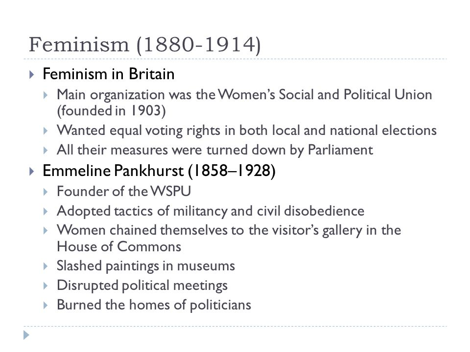 Feminism (1880-1914)  Feminism in Britain  Main organization was the Women's Social and Political Union (founded in 1903)  Wanted equal voting rights in both local and national elections  All their measures were turned down by Parliament  Emmeline Pankhurst (1858–1928)  Founder of the WSPU  Adopted tactics of militancy and civil disobedience  Women chained themselves to the visitor's gallery in the House of Commons  Slashed paintings in museums  Disrupted political meetings  Burned the homes of politicians