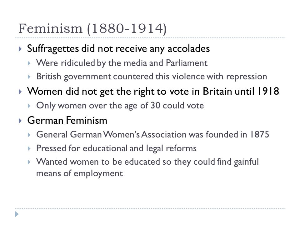 Feminism (1880-1914)  Suffragettes did not receive any accolades  Were ridiculed by the media and Parliament  British government countered this violence with repression  Women did not get the right to vote in Britain until 1918  Only women over the age of 30 could vote  German Feminism  General German Women's Association was founded in 1875  Pressed for educational and legal reforms  Wanted women to be educated so they could find gainful means of employment