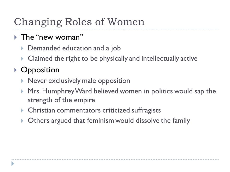 Changing Roles of Women  The new woman  Demanded education and a job  Claimed the right to be physically and intellectually active  Opposition  Never exclusively male opposition  Mrs.