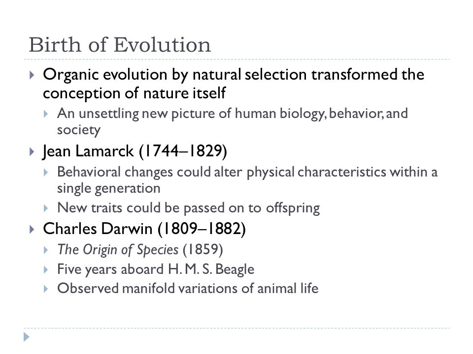Birth of Evolution  Organic evolution by natural selection transformed the conception of nature itself  An unsettling new picture of human biology, behavior, and society  Jean Lamarck (1744–1829)  Behavioral changes could alter physical characteristics within a single generation  New traits could be passed on to offspring  Charles Darwin (1809–1882)  The Origin of Species (1859)  Five years aboard H.