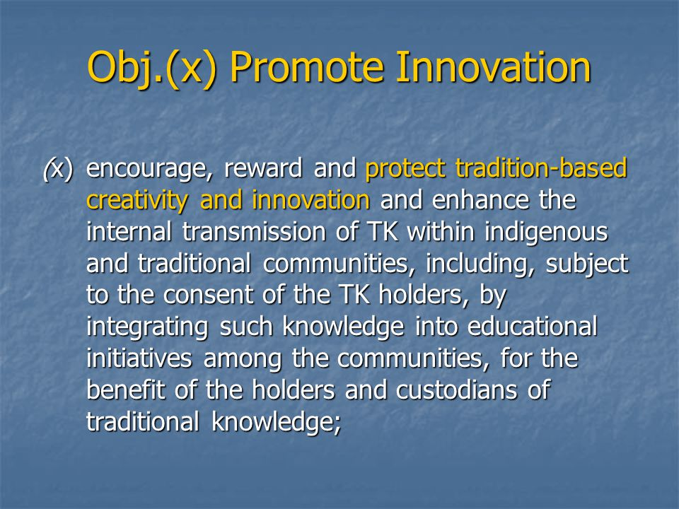 Obj.(x) Promote Innovation (x)encourage, reward and protect tradition ‑ based creativity and innovation and enhance the internal transmission of TK within indigenous and traditional communities, including, subject to the consent of the TK holders, by integrating such knowledge into educational initiatives among the communities, for the benefit of the holders and custodians of traditional knowledge;