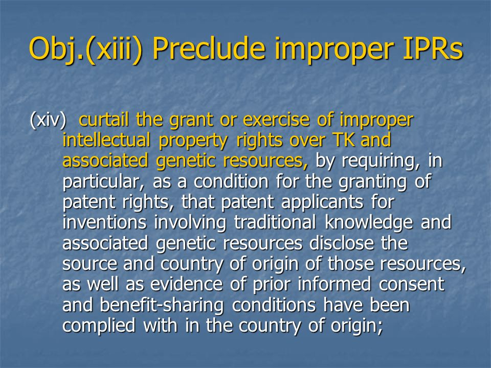 Obj.(xiii) Preclude improper IPRs (xiv)curtail the grant or exercise of improper intellectual property rights over TK and associated genetic resources, by requiring, in particular, as a condition for the granting of patent rights, that patent applicants for inventions involving traditional knowledge and associated genetic resources disclose the source and country of origin of those resources, as well as evidence of prior informed consent and benefit ‑ sharing conditions have been complied with in the country of origin;