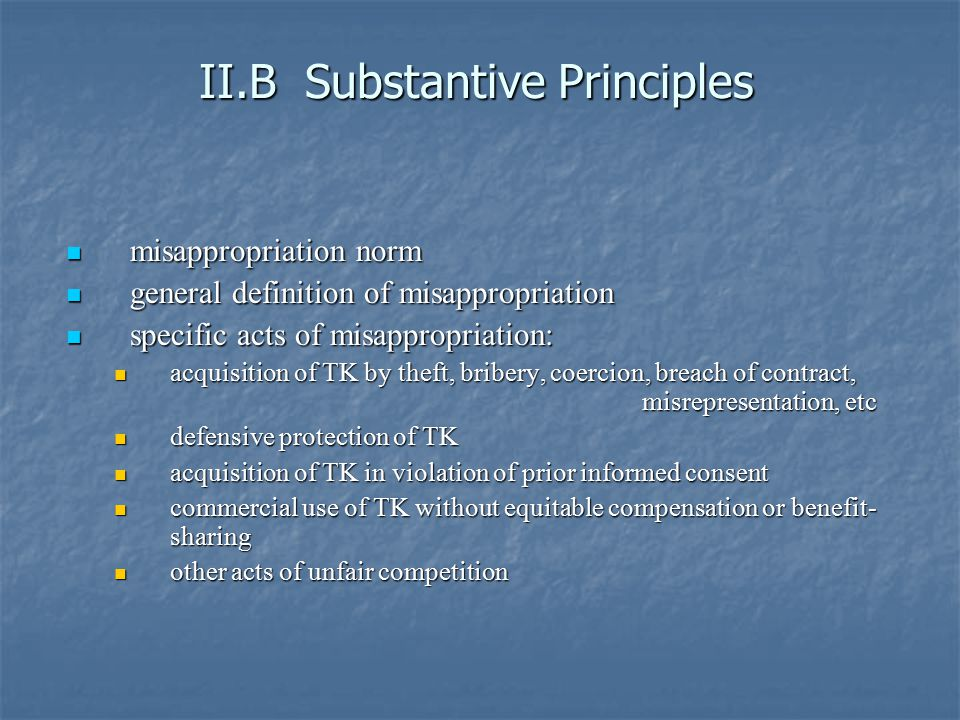 II.B Substantive Principles misappropriation norm misappropriation norm general definition of misappropriation general definition of misappropriation specific acts of misappropriation: specific acts of misappropriation: acquisition of TK by theft, bribery, coercion, breach of contract, misrepresentation, etc acquisition of TK by theft, bribery, coercion, breach of contract, misrepresentation, etc defensive protection of TK defensive protection of TK acquisition of TK in violation of prior informed consent acquisition of TK in violation of prior informed consent commercial use of TK without equitable compensation or benefit- sharing commercial use of TK without equitable compensation or benefit- sharing other acts of unfair competition other acts of unfair competition
